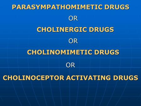 PARASYMPATHOMIMETIC DRUGS OR CHOLINERGIC DRUGS OR CHOLINOMIMETIC DRUGS OR CHOLINOCEPTOR ACTIVATING DRUGS.