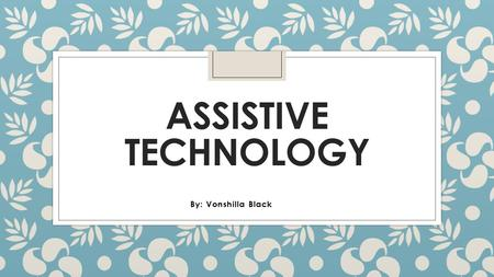 ASSISTIVE TECHNOLOGY By: Vonshilla Black. What is assistive technology? ◦ Assistive technology is defined as any item, piece of equipment, or product.