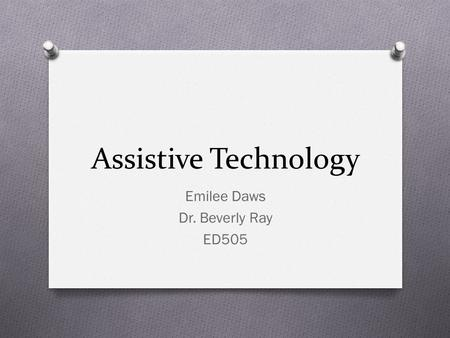 Assistive Technology Emilee Daws Dr. Beverly Ray ED505.