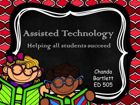Assisted Technology Helping all students succeed Chanda Bartlett ED 505.