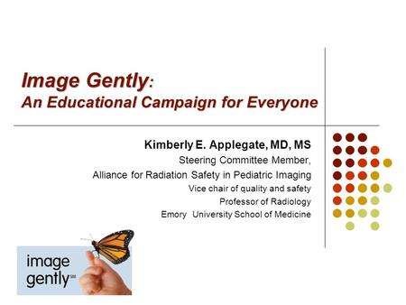 Image Gently : An Educational Campaign for Everyone Kimberly E. Applegate, MD, MS Steering Committee Member, Alliance for Radiation Safety in Pediatric.