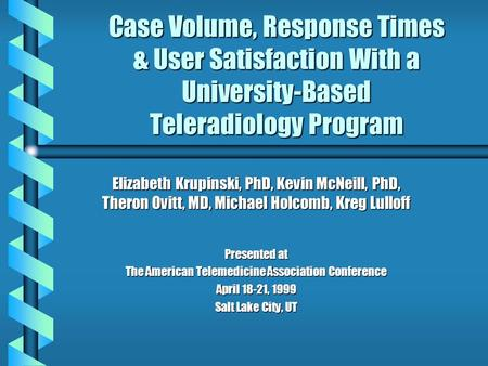 Case Volume, Response Times & User Satisfaction With a University-Based Teleradiology Program Elizabeth Krupinski, PhD, Kevin McNeill, PhD, Theron Ovitt,