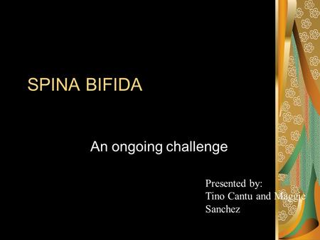 SPINA BIFIDA An ongoing challenge Presented by: Tino Cantu and Maggie Sanchez.