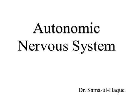Autonomic Nervous System Dr. Sama-ul-Haque. Objectives Define autonomic nervous system. Describe sympathetic and parasympathetic nervous system. Enumerate.