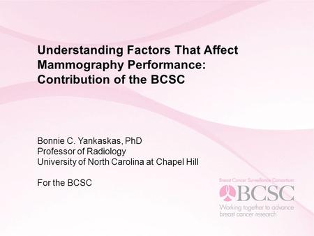 Understanding Factors That Affect Mammography Performance: Contribution of the BCSC Bonnie C. Yankaskas, PhD Professor of Radiology University of North.