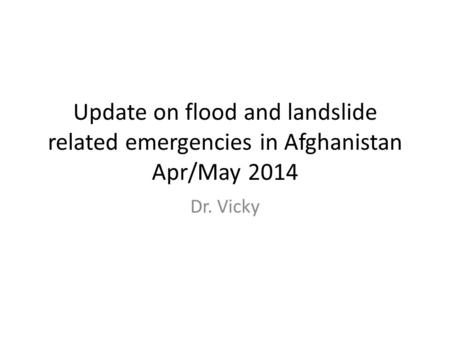 Update on flood and landslide related emergencies in Afghanistan Apr/May 2014 Dr. Vicky.