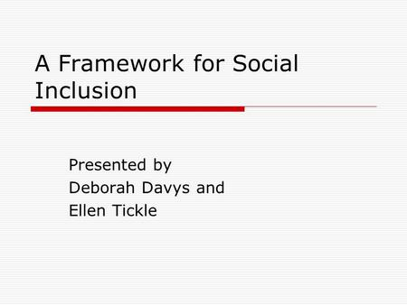 A Framework for Social Inclusion Presented by Deborah Davys and Ellen Tickle.