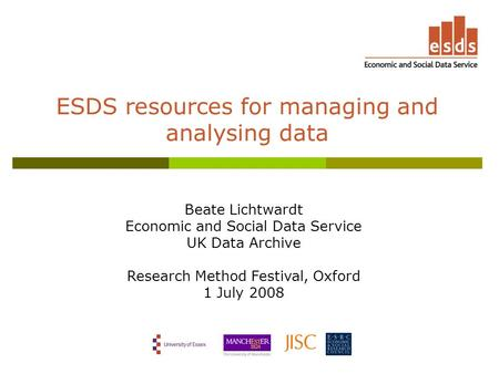 ESDS resources for managing and analysing data Beate Lichtwardt Economic and Social Data Service UK Data Archive Research Method Festival, Oxford 1 July.