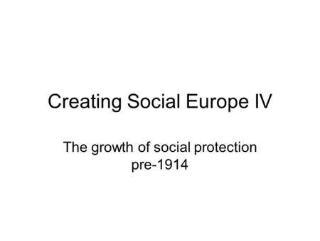 Creating Social Europe IV The growth of social protection pre-1914.