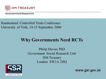 1 Government Social Research Unit www.gsr.gov.uk Randomised Controlled Trials Conference University of York, 14-15 September 2006 Why Governments Need.