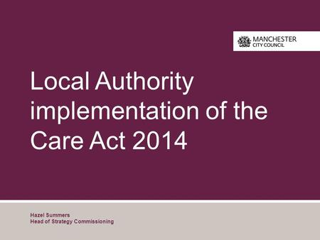 Local Authority implementation of the Care Act 2014 Hazel Summers Head of Strategy Commissioning.