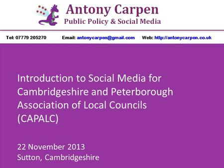 Introduction to Social Media for Cambridgeshire and Peterborough Association of Local Councils (CAPALC) 22 November 2013 Sutton, Cambridgeshire.