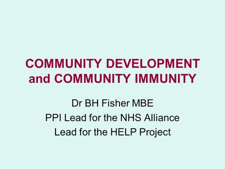 COMMUNITY DEVELOPMENT and COMMUNITY IMMUNITY Dr BH Fisher MBE PPI Lead for the NHS Alliance Lead for the HELP Project.