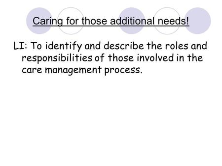 Caring for those additional needs! LI: To identify and describe the roles and responsibilities of those involved in the care management process.