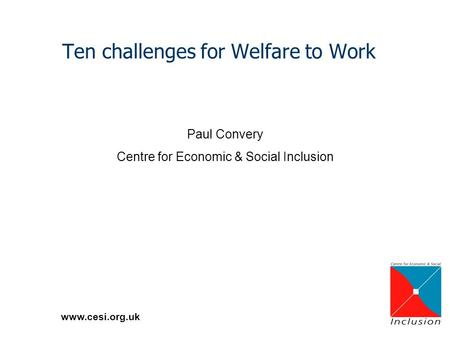 Www.cesi.org.uk Ten challenges for Welfare to Work Paul Convery Centre for Economic & Social Inclusion.