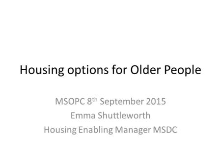 Housing options for Older People MSOPC 8 th September 2015 Emma Shuttleworth Housing Enabling Manager MSDC.