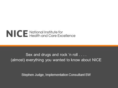 Sex and drugs and rock 'n roll.... (almost) everything you wanted to know about NICE Stephen Judge, Implementation Consultant SW.