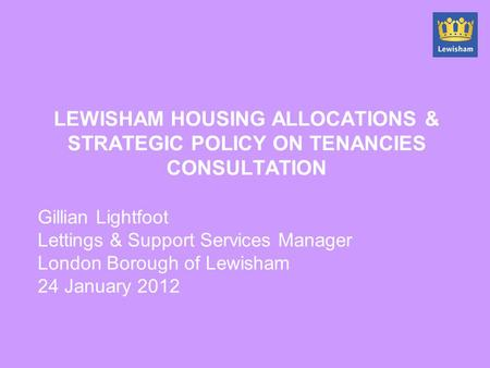 LEWISHAM HOUSING ALLOCATIONS & STRATEGIC POLICY ON TENANCIES CONSULTATION Gillian Lightfoot Lettings & Support Services Manager London Borough of Lewisham.