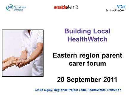 Building Local HealthWatch Eastern region parent carer forum 20 September 2011 Claire Ogley, Regional Project Lead, HealthWatch Transition.