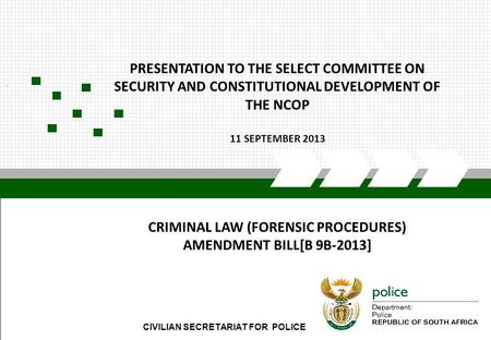 CIVILIAN SECRETARIAT FOR POLICE. PRESENTATION TO THE SELECT COMMITTEE ON SECURITY AND CONSTITUTIONAL DEVELOPMENT OF THE NCOP 11 SEPTEMBER 2013 CRIMINAL.