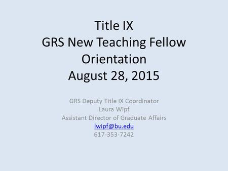 Title IX GRS New Teaching Fellow Orientation August 28, 2015 GRS Deputy Title IX Coordinator Laura Wipf Assistant Director of Graduate Affairs