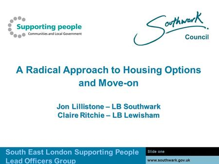 Www.southwark.gov.uk Jon Lillistone – LB Southwark Claire Ritchie – LB Lewisham A Radical Approach to Housing Options and Move-on Jon Lillistone – LB Southwark.