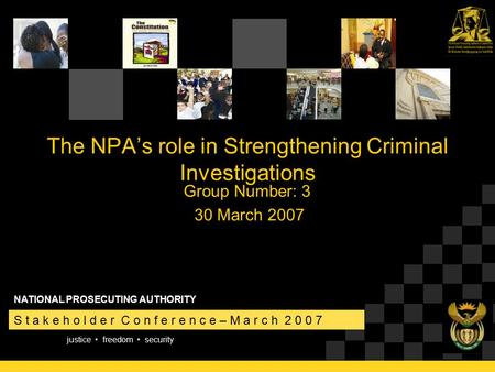 Justice freedom security S t a k e h o l d e r C o n f e r e n c e – M a r c h 2 0 0 7 NATIONAL PROSECUTING AUTHORITY The NPA's role in Strengthening Criminal.