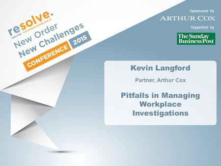 Sponsored by Supported by Kevin Langford Partner, Arthur Cox Pitfalls in Managing Workplace Investigations.