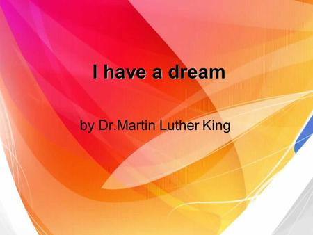 I have a dream by Dr.Martin Luther King. Dr.Martin Luther King (January 15, 1929 – April 4, 1968) American political activist Baptist minister received.