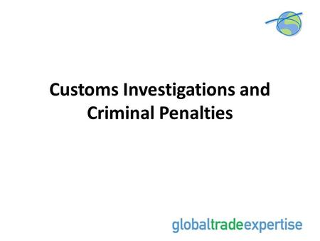 Customs Investigations and Criminal Penalties. 2 Signs that Customs is Contemplating a Criminal Investigation 1.Has a Customs Summons been issued? 2.