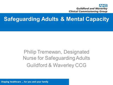 Shaping healthcare … for you and your family Philip Tremewan, Designated Nurse for Safeguarding Adults Guildford & Waverley CCG Safeguarding Adults & Mental.