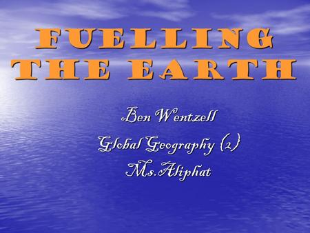 Fuelling the Earth Ben Wentzell Global Geography (2) Ms.Aliphat.