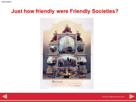 © HarperCollins Publishers 2010 Interpretation Just how friendly were Friendly Societies?