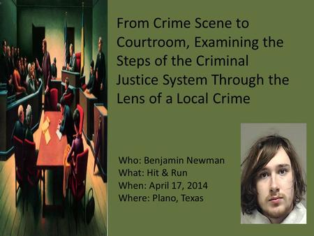 From Crime Scene to Courtroom, Examining the Steps of the Criminal Justice System Through the Lens of a Local Crime Who: Benjamin Newman What: Hit & Run.