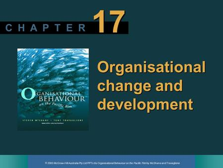  2003 McGraw-Hill Australia Pty Ltd PPTs t/a Organisational Behaviour on the Pacific Rim by McShane and Travaglione C H A P T E R 17 Organisational change.