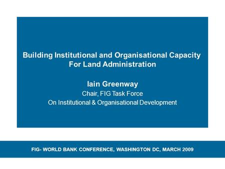 Building Institutional and Organisational Capacity For Land Administration Iain Greenway Chair, FIG Task Force On Institutional & Organisational Development.