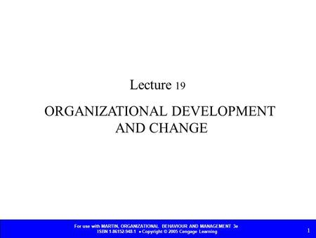 For use with MARTIN, ORGANIZATIONAL BEHAVIOUR AND MANAGEMENT 3e ISBN 1-86152-948-1  Copyright © 2005 Cengage Learning 1 ORGANIZATIONAL DEVELOPMENT AND.