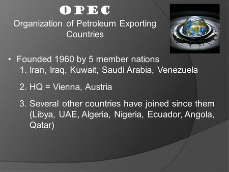 OPEC Organization of Petroleum Exporting Countries Founded 1960 by 5 member nations 1.Iran, Iraq, Kuwait, Saudi Arabia, Venezuela 2.HQ = Vienna, Austria.