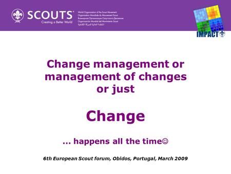 Change management or management of changes or just Change... happens all the time 6th European Scout forum, Obidos, Portugal, March 2009.