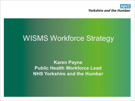 WISMS Workforce Strategy Karen Payne Public Health Workforce Lead NHS Yorkshire and the Humber.
