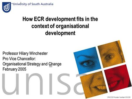 Slide:1 How ECR development fits in the context of organisational development CRICOS Provider Number 00121B Professor Hilary Winchester Pro Vice Chancellor: