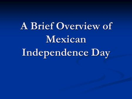 A Brief Overview of Mexican Independence Day. As part of our Mexico Semester I would like to wish all of you a Happy Mexican Independence Day! If you.