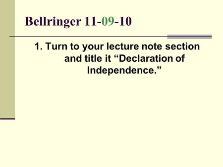 "Bellringer 11-09-10 1. Turn to your lecture note section and title it ""Declaration of Independence."""