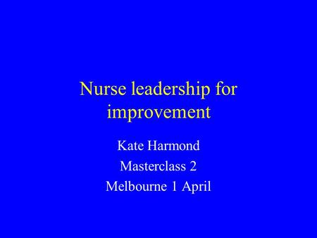 Nurse leadership for improvement Kate Harmond Masterclass 2 Melbourne 1 April.