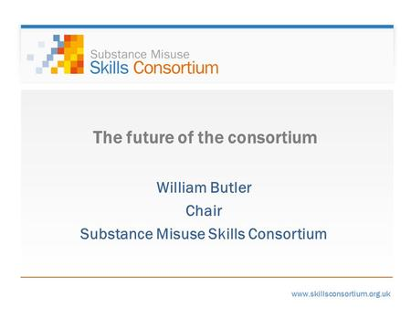 Www.skillsconsortium.org.uk The future of the consortium William Butler Chair Substance Misuse Skills Consortium.