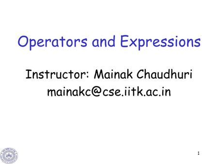 1 Operators and Expressions Instructor: Mainak Chaudhuri