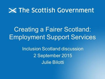 Creating a Fairer Scotland: Employment Support Services Inclusion Scotland discussion 2 September 2015 Julie Bilotti.