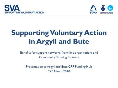 Supporting Voluntary Action in Argyll and Bute Benefits for support networks, front-line organisations and Community Planning Partners Presentation to.