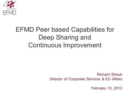 EFMD Peer based Capabilities for Deep Sharing and Continuous Improvement Richard Straub Director of Corporate Services & EU Affairs February 10, 2012.
