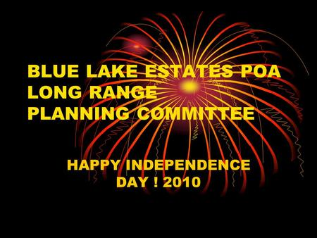 BLUE LAKE ESTATES POA LONG RANGE PLANNING COMMITTEE HAPPY INDEPENDENCE DAY ! 2010.